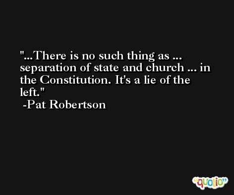 ...There is no such thing as ... separation of state and church ... in the Constitution. It's a lie of the left. -Pat Robertson