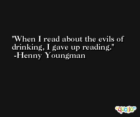 When I read about the evils of drinking, I gave up reading. -Henny Youngman