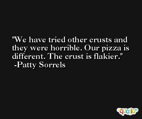 We have tried other crusts and they were horrible. Our pizza is different. The crust is flakier. -Patty Sorrels