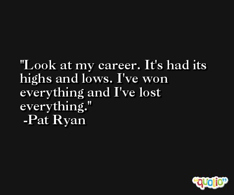 Look at my career. It's had its highs and lows. I've won everything and I've lost everything. -Pat Ryan