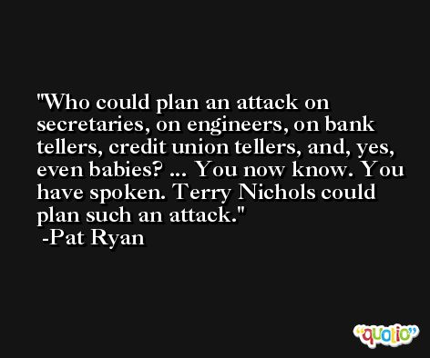 Who could plan an attack on secretaries, on engineers, on bank tellers, credit union tellers, and, yes, even babies? ... You now know. You have spoken. Terry Nichols could plan such an attack. -Pat Ryan