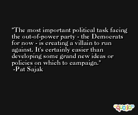 The most important political task facing the out-of-power party - the Democrats for now - is creating a villain to run against. It's certainly easier than developing some grand new ideas or policies on which to campaign. -Pat Sajak