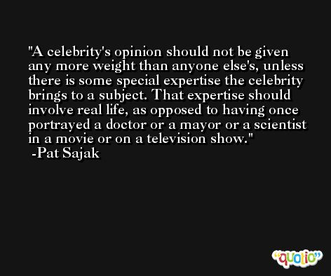 A celebrity's opinion should not be given any more weight than anyone else's, unless there is some special expertise the celebrity brings to a subject. That expertise should involve real life, as opposed to having once portrayed a doctor or a mayor or a scientist in a movie or on a television show. -Pat Sajak