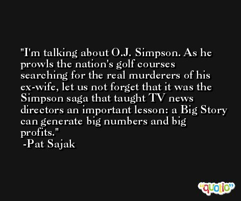 I'm talking about O.J. Simpson. As he prowls the nation's golf courses searching for the real murderers of his ex-wife, let us not forget that it was the Simpson saga that taught TV news directors an important lesson: a Big Story can generate big numbers and big profits. -Pat Sajak
