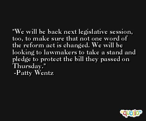 We will be back next legislative session, too, to make sure that not one word of the reform act is changed. We will be looking to lawmakers to take a stand and pledge to protect the bill they passed on Thursday. -Patty Wentz