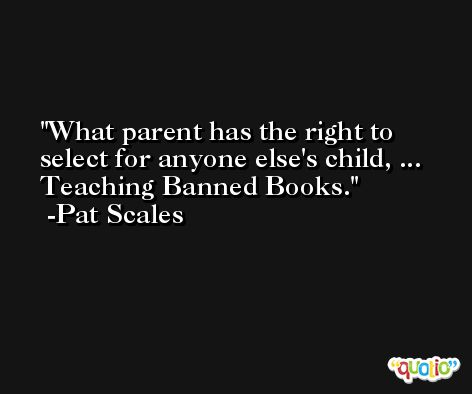 What parent has the right to select for anyone else's child, ... Teaching Banned Books. -Pat Scales