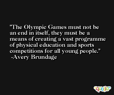 The Olympic Games must not be an end in itself, they must be a means of creating a vast programme of physical education and sports competitions for all young people. -Avery Brundage