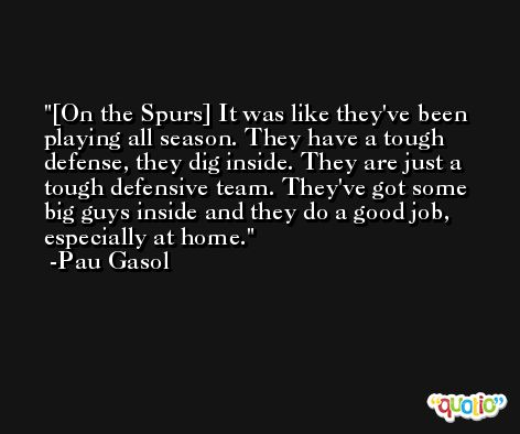 [On the Spurs] It was like they've been playing all season. They have a tough defense, they dig inside. They are just a tough defensive team. They've got some big guys inside and they do a good job, especially at home. -Pau Gasol