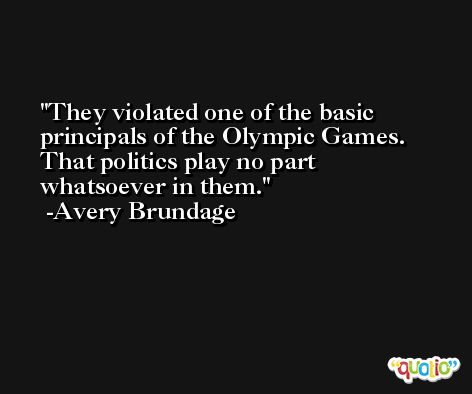 They violated one of the basic principals of the Olympic Games. That politics play no part whatsoever in them. -Avery Brundage