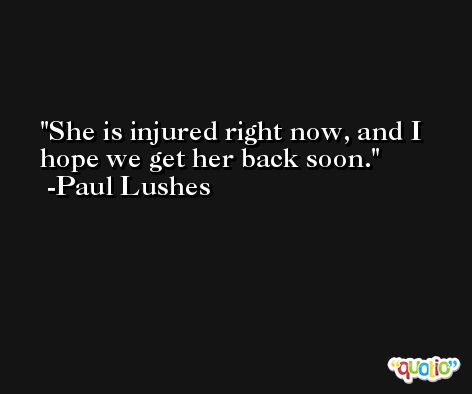 She is injured right now, and I hope we get her back soon. -Paul Lushes