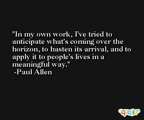 In my own work, I've tried to anticipate what's coming over the horizon, to hasten its arrival, and to apply it to people's lives in a meaningful way. -Paul Allen