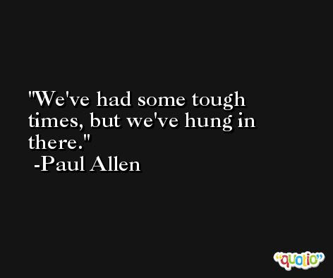 We've had some tough times, but we've hung in there. -Paul Allen