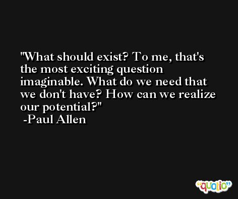 What should exist? To me, that's the most exciting question imaginable. What do we need that we don't have? How can we realize our potential? -Paul Allen
