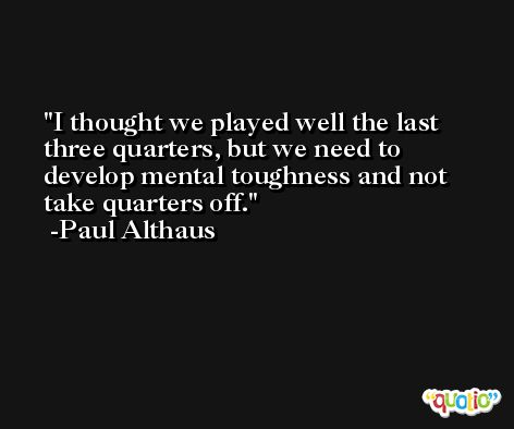 I thought we played well the last three quarters, but we need to develop mental toughness and not take quarters off. -Paul Althaus