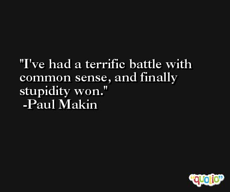 I've had a terrific battle with common sense, and finally stupidity won. -Paul Makin