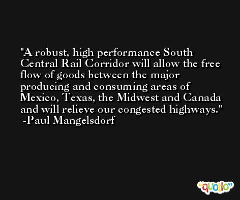 A robust, high performance South Central Rail Corridor will allow the free flow of goods between the major producing and consuming areas of Mexico, Texas, the Midwest and Canada and will relieve our congested highways. -Paul Mangelsdorf