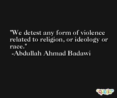 We detest any form of violence related to religion, or ideology or race. -Abdullah Ahmad Badawi