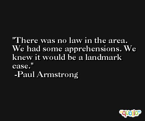 There was no law in the area. We had some apprehensions. We knew it would be a landmark case. -Paul Armstrong