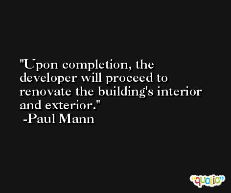 Upon completion, the developer will proceed to renovate the building's interior and exterior. -Paul Mann