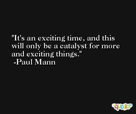 It's an exciting time, and this will only be a catalyst for more and exciting things. -Paul Mann