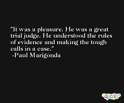 It was a pleasure. He was a great trial judge. He understood the rules of evidence and making the tough calls in a case. -Paul Marigonda