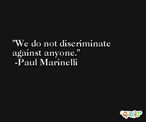 We do not discriminate against anyone. -Paul Marinelli