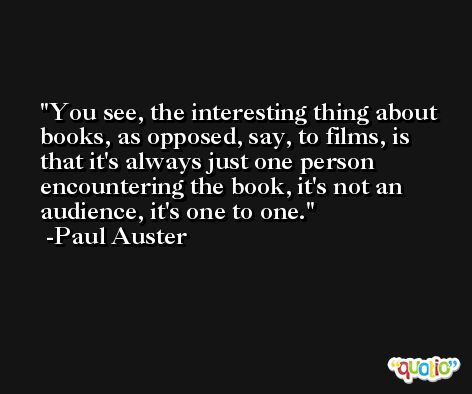 You see, the interesting thing about books, as opposed, say, to films, is that it's always just one person encountering the book, it's not an audience, it's one to one. -Paul Auster