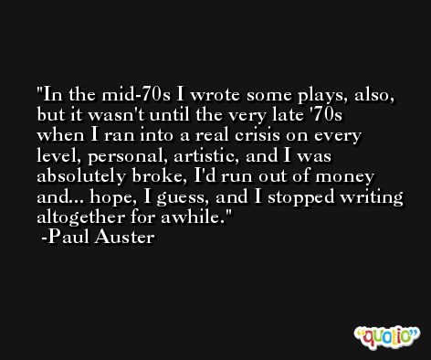 In the mid-70s I wrote some plays, also, but it wasn't until the very late '70s when I ran into a real crisis on every level, personal, artistic, and I was absolutely broke, I'd run out of money and... hope, I guess, and I stopped writing altogether for awhile. -Paul Auster