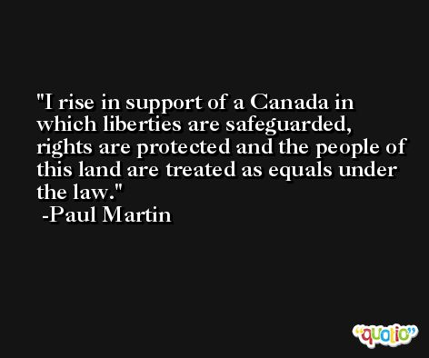 I rise in support of a Canada in which liberties are safeguarded, rights are protected and the people of this land are treated as equals under the law. -Paul Martin