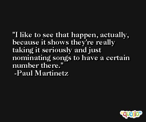 I like to see that happen, actually, because it shows they're really taking it seriously and just nominating songs to have a certain number there. -Paul Martinetz