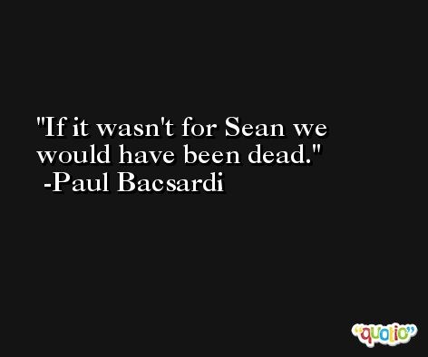 If it wasn't for Sean we would have been dead. -Paul Bacsardi