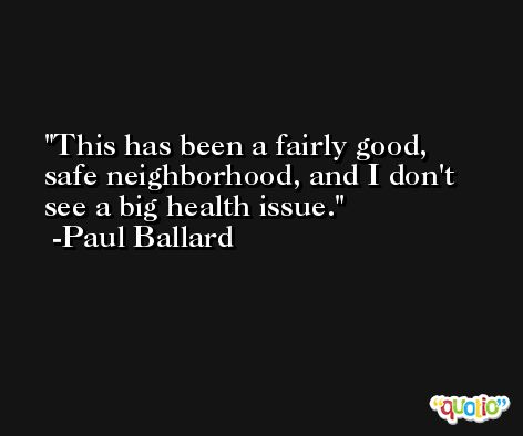 This has been a fairly good, safe neighborhood, and I don't see a big health issue. -Paul Ballard