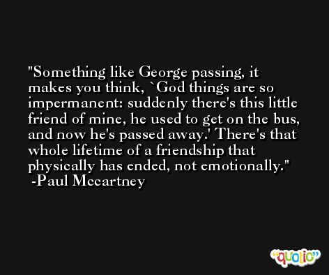 Something like George passing, it makes you think, `God things are so impermanent: suddenly there's this little friend of mine, he used to get on the bus, and now he's passed away.' There's that whole lifetime of a friendship that physically has ended, not emotionally. -Paul Mccartney
