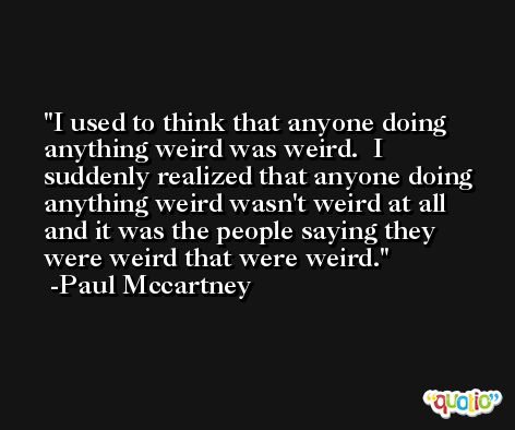 I used to think that anyone doing anything weird was weird.  I suddenly realized that anyone doing anything weird wasn't weird at all and it was the people saying they were weird that were weird. -Paul Mccartney