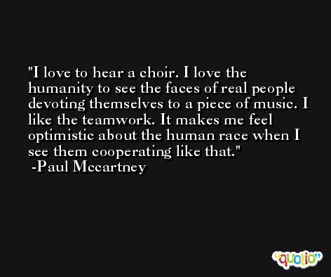 I love to hear a choir. I love the humanity to see the faces of real people devoting themselves to a piece of music. I like the teamwork. It makes me feel optimistic about the human race when I see them cooperating like that. -Paul Mccartney