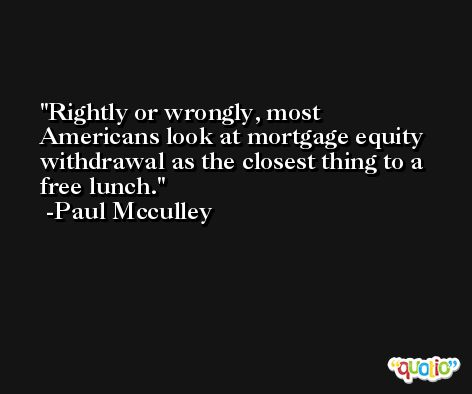 Rightly or wrongly, most Americans look at mortgage equity withdrawal as the closest thing to a free lunch. -Paul Mcculley