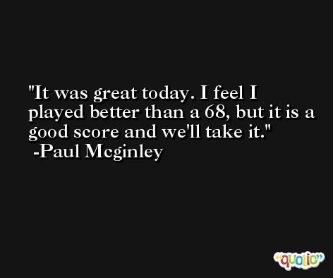 It was great today. I feel I played better than a 68, but it is a good score and we'll take it. -Paul Mcginley