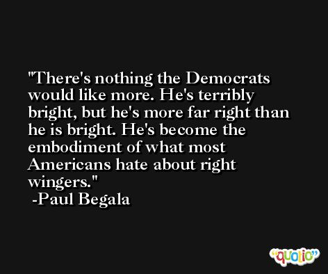 There's nothing the Democrats would like more. He's terribly bright, but he's more far right than he is bright. He's become the embodiment of what most Americans hate about right wingers. -Paul Begala