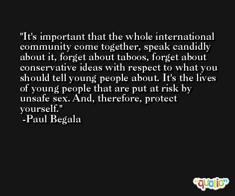 It's important that the whole international community come together, speak candidly about it, forget about taboos, forget about conservative ideas with respect to what you should tell young people about. It's the lives of young people that are put at risk by unsafe sex. And, therefore, protect yourself. -Paul Begala
