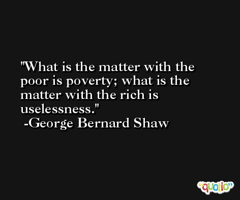 What is the matter with the poor is poverty; what is the matter with the rich is uselessness. -George Bernard Shaw