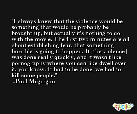 I always knew that the violence would be something that would be probably be brought up, but actually it's nothing to do with the movie. The first two minutes are all about establishing fear, that something horrible is going to happen. It [the violence] was done really quickly, and it wasn't like pornography where you can like dwell over it, you know. It had to be done, we had to kill some people. -Paul Mcguigan