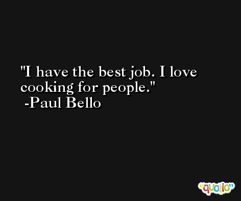 I have the best job. I love cooking for people. -Paul Bello