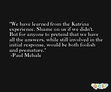 We have learned from the Katrina experience. Shame on us if we didn't. But for anyone to pretend that we have all the answers, while still involved in the initial response, would be both foolish and premature. -Paul Mchale