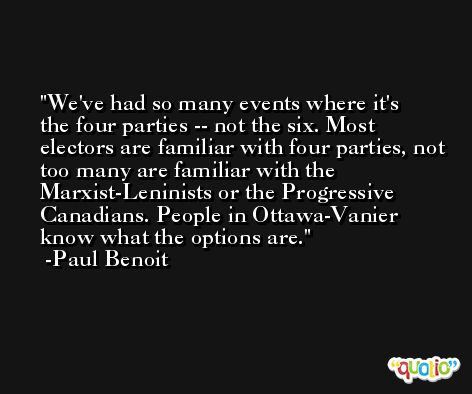 We've had so many events where it's the four parties -- not the six. Most electors are familiar with four parties, not too many are familiar with the Marxist-Leninists or the Progressive Canadians. People in Ottawa-Vanier know what the options are. -Paul Benoit
