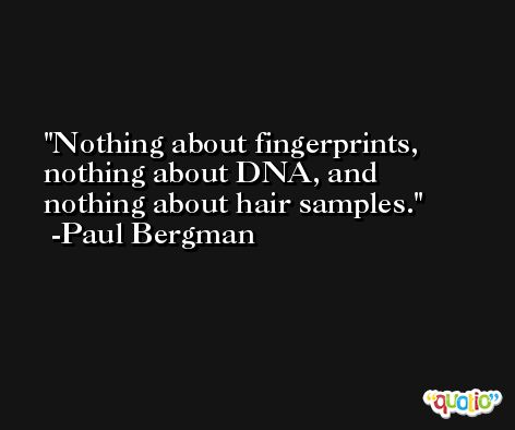 Nothing about fingerprints, nothing about DNA, and nothing about hair samples. -Paul Bergman