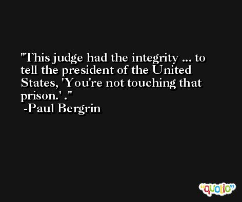 This judge had the integrity ... to tell the president of the United States, 'You're not touching that prison.' . -Paul Bergrin