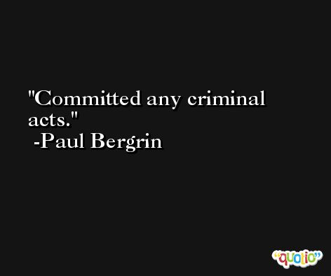 Committed any criminal acts. -Paul Bergrin