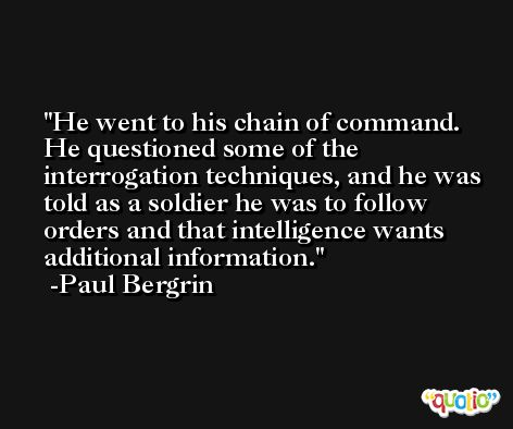 He went to his chain of command. He questioned some of the interrogation techniques, and he was told as a soldier he was to follow orders and that intelligence wants additional information. -Paul Bergrin
