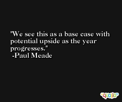 We see this as a base case with potential upside as the year progresses. -Paul Meade