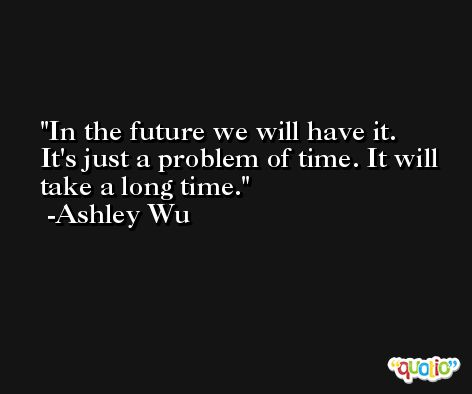 In the future we will have it. It's just a problem of time. It will take a long time. -Ashley Wu